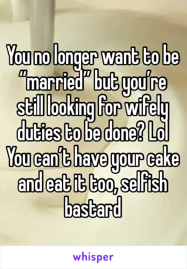 "You no longer want to be ""married"" but you're still looking for wifely duties to be done? Lol You can't have your cake and eat it too, selfish bastard"