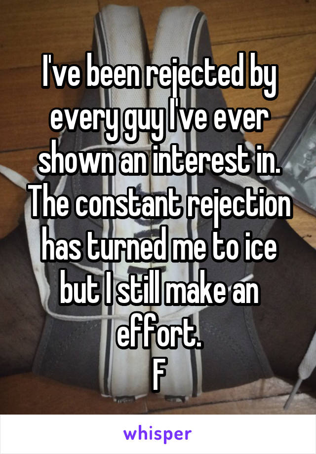 I've been rejected by every guy I've ever shown an interest in. The constant rejection has turned me to ice but I still make an effort. F
