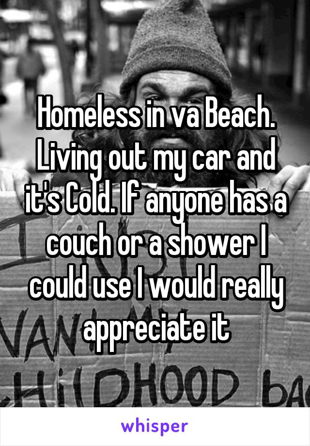 Homeless in va Beach. Living out my car and it's Cold. If anyone has a couch or a shower I could use I would really appreciate it
