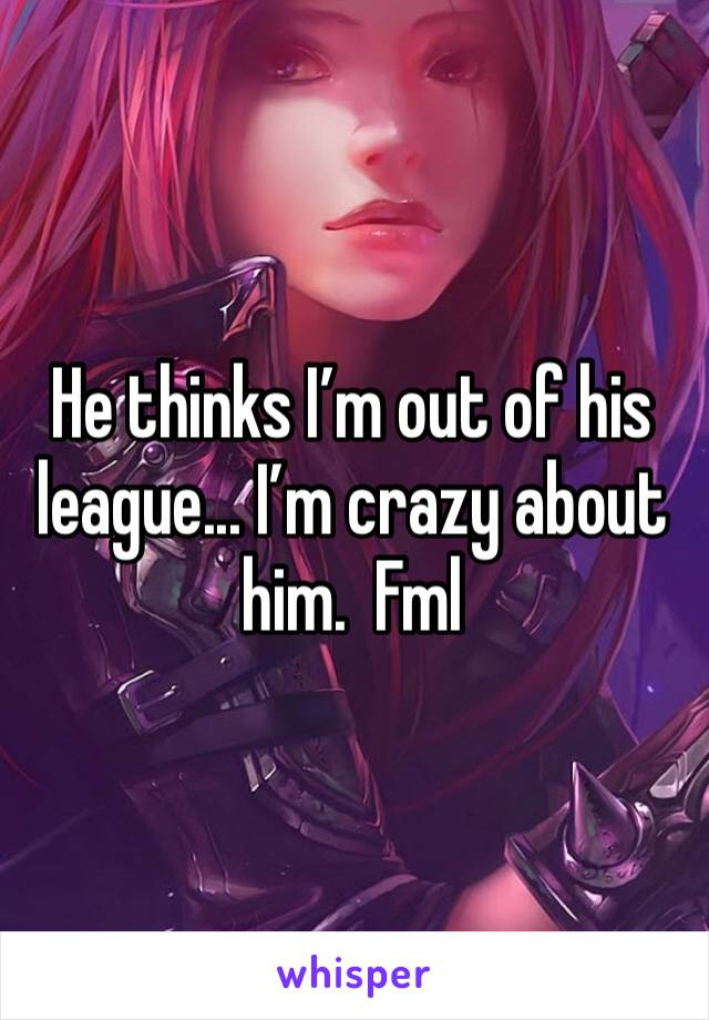 He thinks I'm out of his league... I'm crazy about him.  Fml