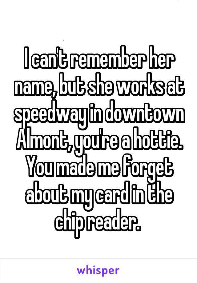 I can't remember her name, but she works at speedway in downtown Almont, you're a hottie. You made me forget about my card in the chip reader.