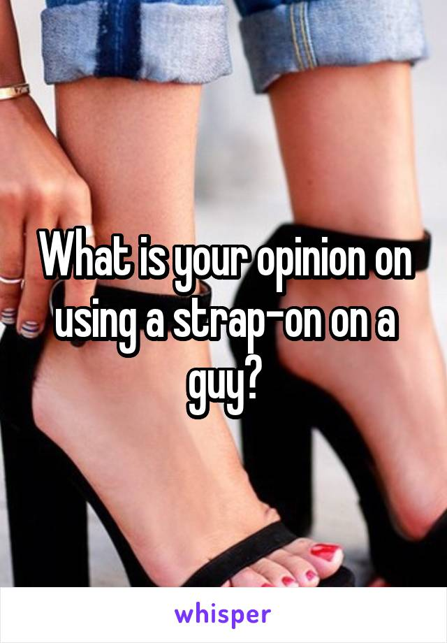What is your opinion on using a strap-on on a guy?