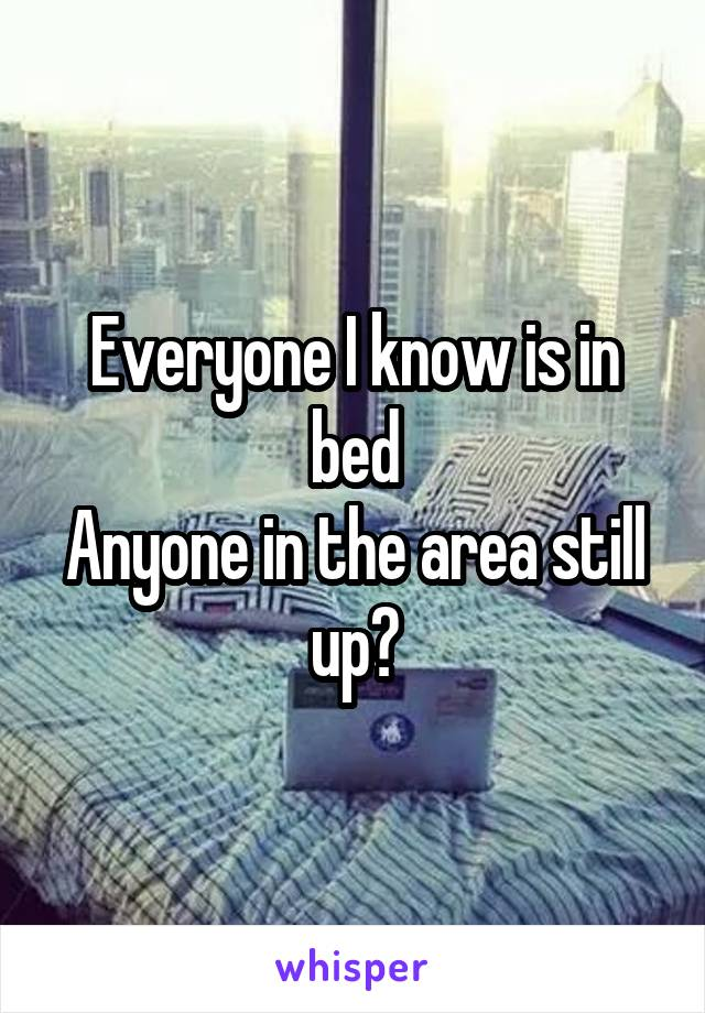 Everyone I know is in bed Anyone in the area still up?