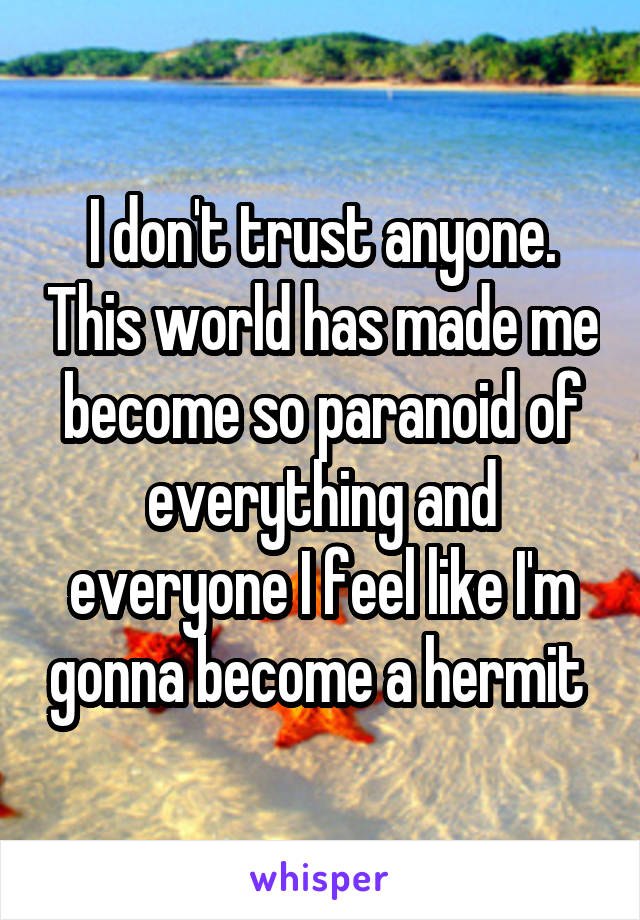I don't trust anyone. This world has made me become so paranoid of everything and everyone I feel like I'm gonna become a hermit