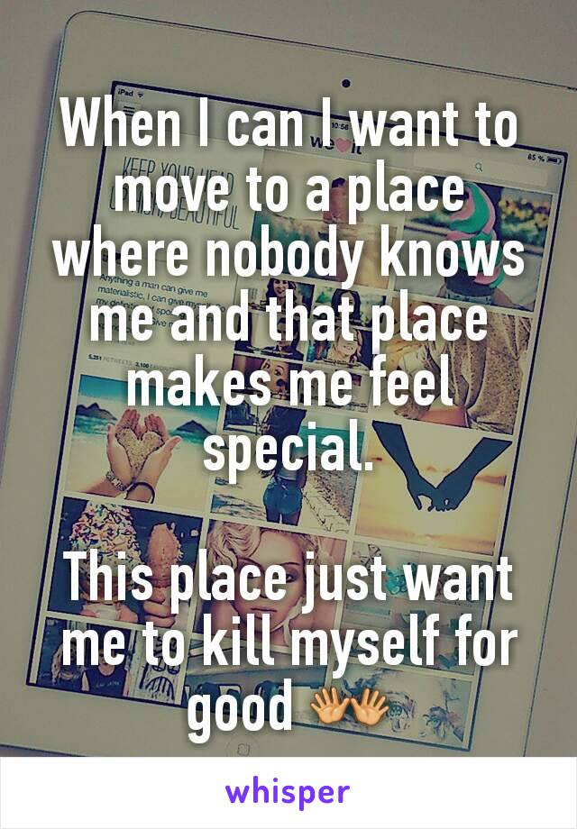 When I can I want to move to a place where nobody knows me and that place makes me feel special.  This place just want me to kill myself for good 👐