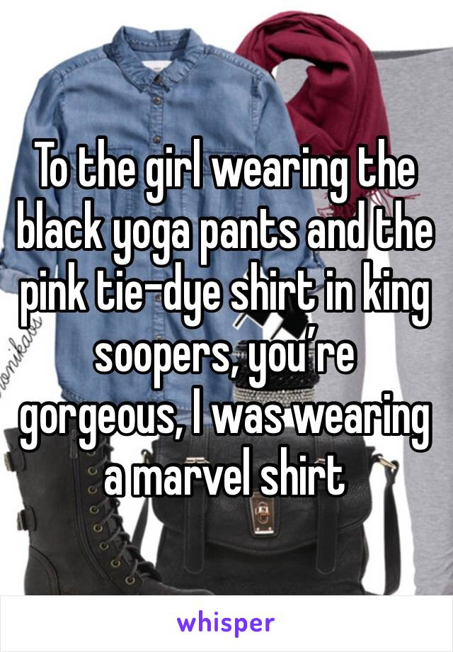 To the girl wearing the black yoga pants and the pink tie-dye shirt in king soopers, you're gorgeous, I was wearing a marvel shirt