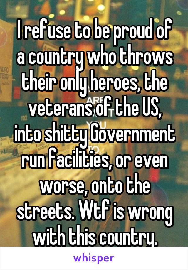 I refuse to be proud of a country who throws their only heroes, the veterans of the US, into shitty Government run facilities, or even worse, onto the streets. Wtf is wrong with this country.