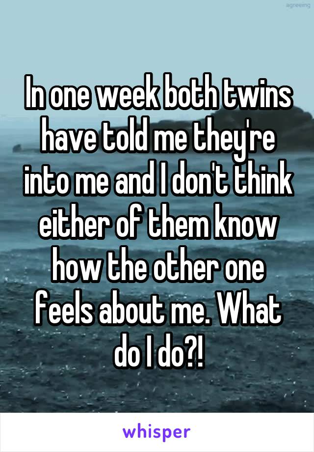 In one week both twins have told me they're into me and I don't think either of them know how the other one feels about me. What do I do?!