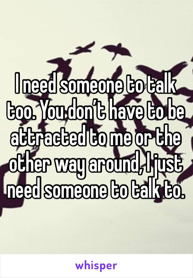 I need someone to talk too. You don't have to be attracted to me or the other way around, I just need someone to talk to.
