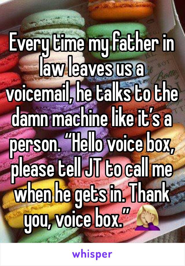 """Every time my father in law leaves us a voicemail, he talks to the damn machine like it's a person. """"Hello voice box, please tell JT to call me when he gets in. Thank you, voice box."""" 🤦🏼♀️"""