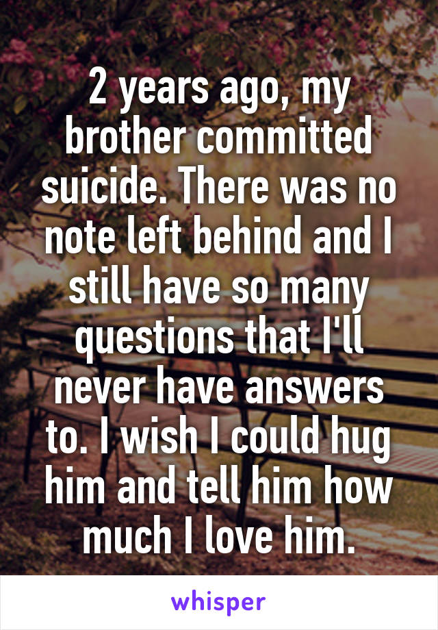 2 years ago, my brother committed suicide. There was no note left behind and I still have so many questions that I'll never have answers to. I wish I could hug him and tell him how much I love him.