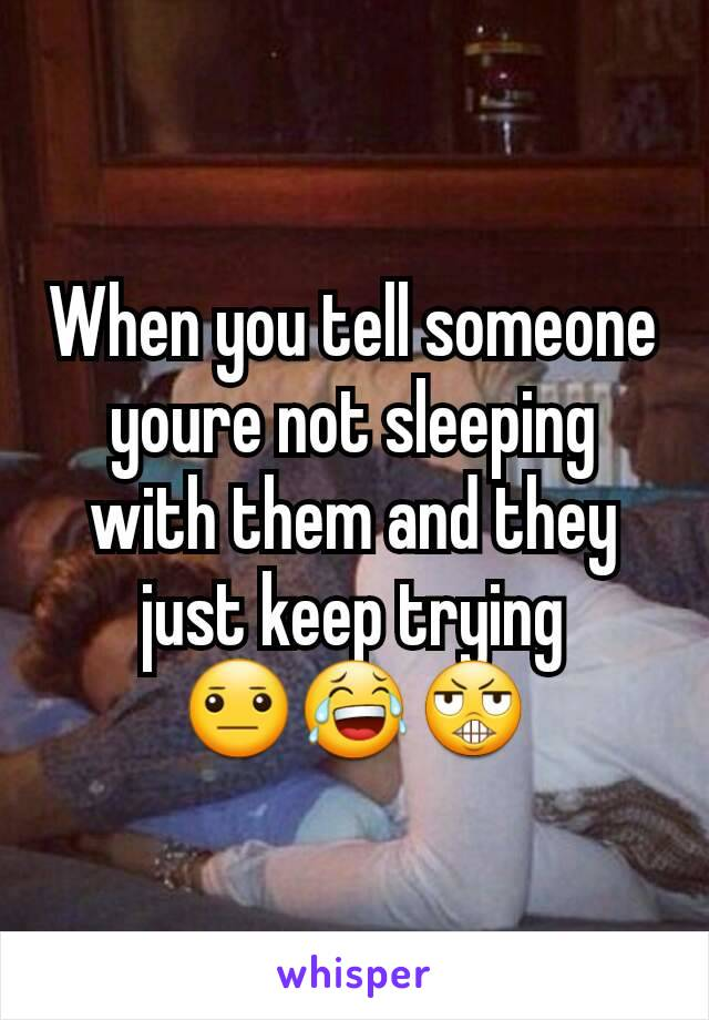 When you tell someone youre not sleeping with them and they just keep trying 😐😂😬