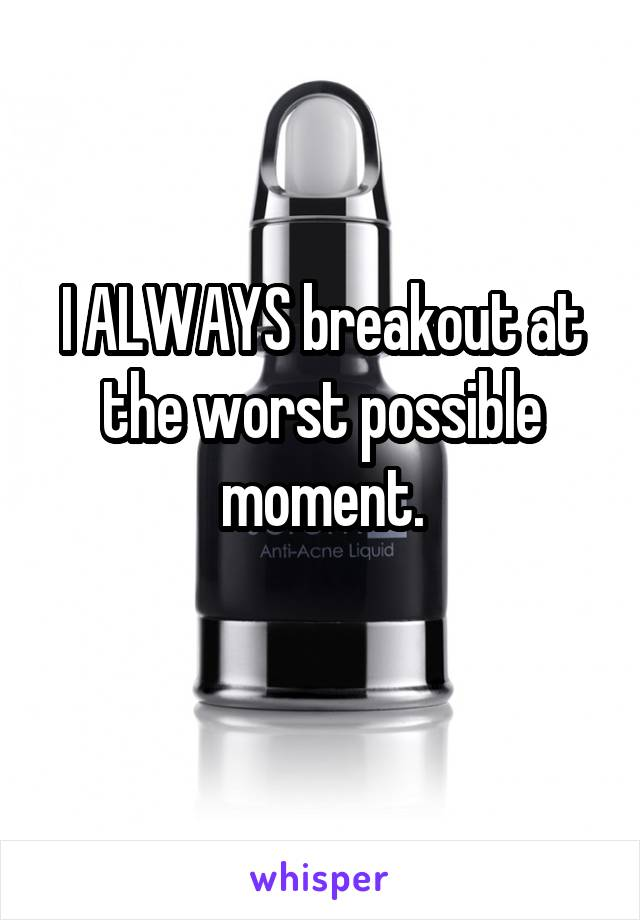 I ALWAYS breakout at the worst possible moment.