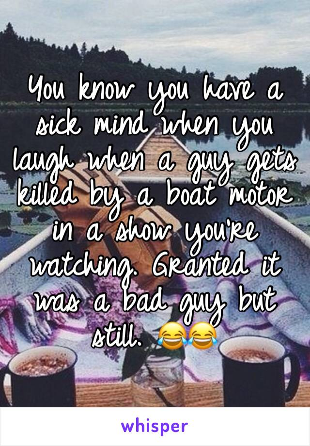 You know you have a sick mind when you laugh when a guy gets killed by a boat motor in a show you're watching. Granted it was a bad guy but still. 😂😂