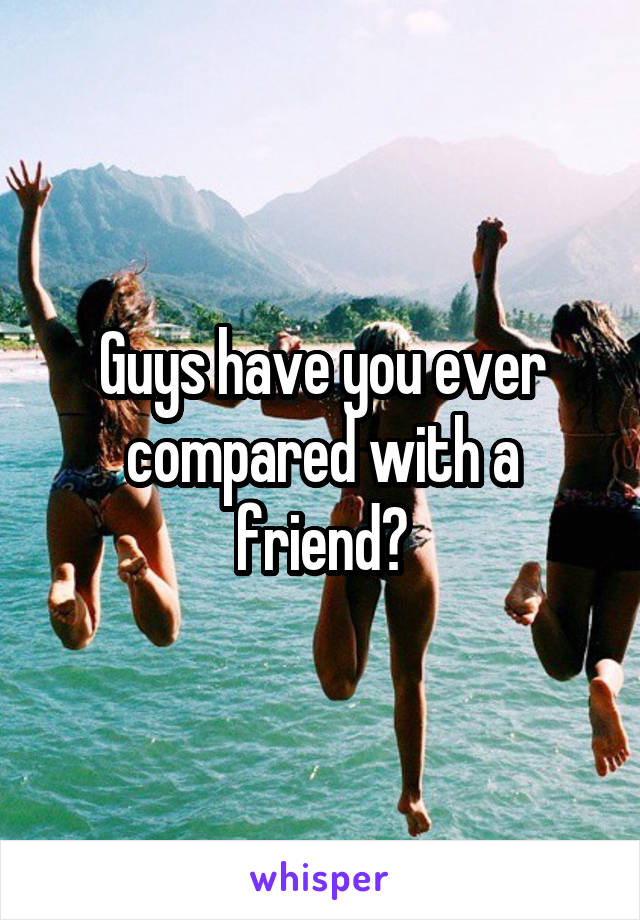 Guys have you ever compared with a friend?