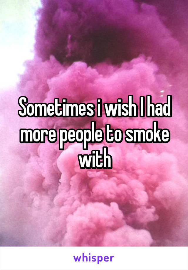 Sometimes i wish I had more people to smoke with