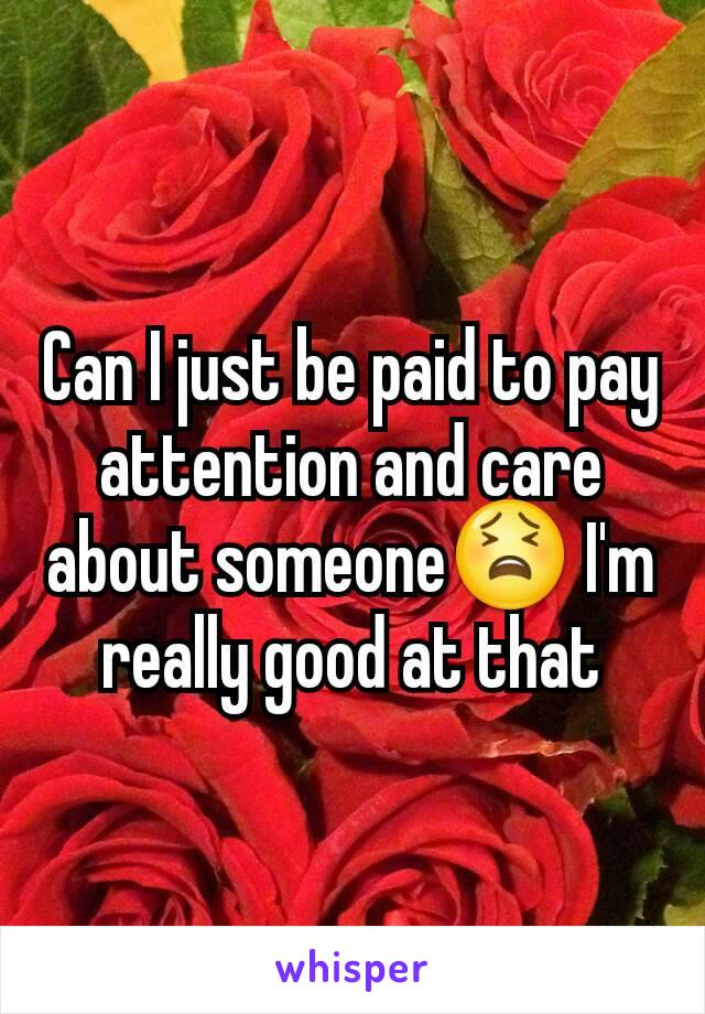 Can I just be paid to pay attention and care about someone😫 I'm really good at that