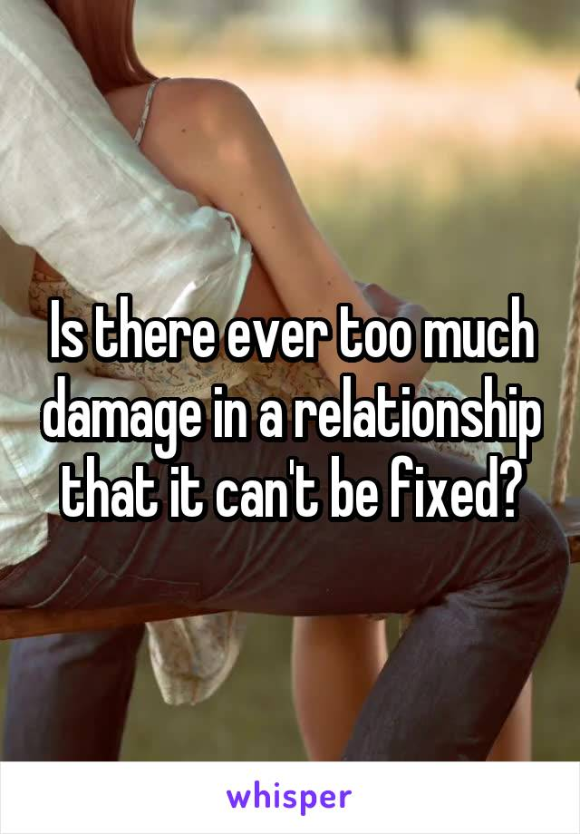 Is there ever too much damage in a relationship that it can't be fixed?