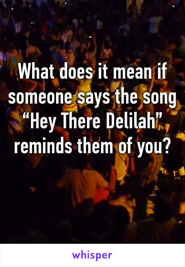 "What does it mean if someone says the song ""Hey There Delilah"" reminds them of you?"