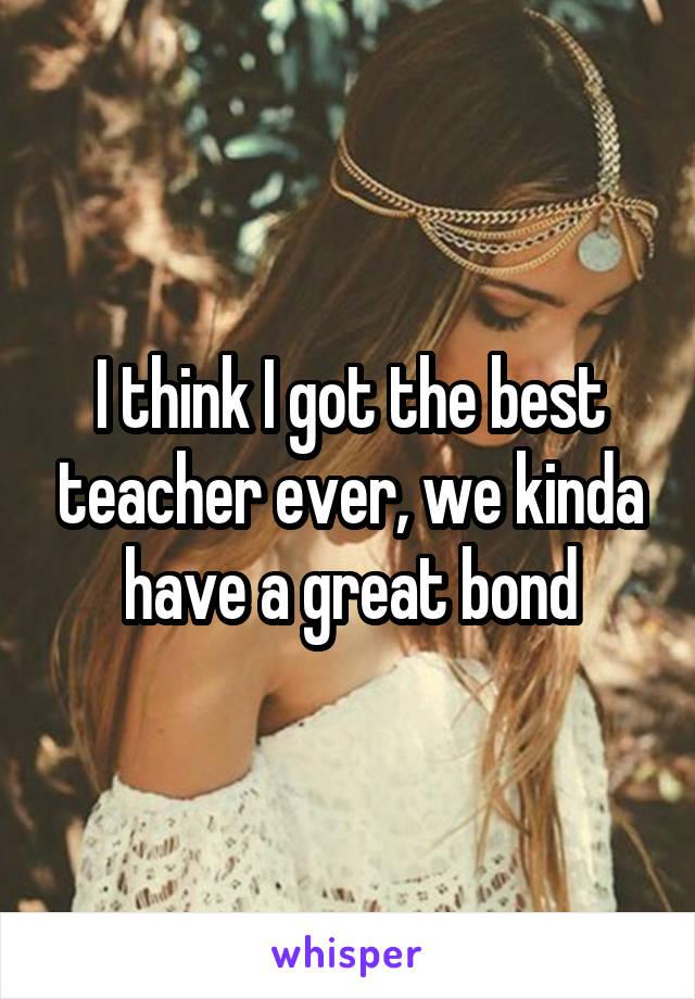 I think I got the best teacher ever, we kinda have a great bond