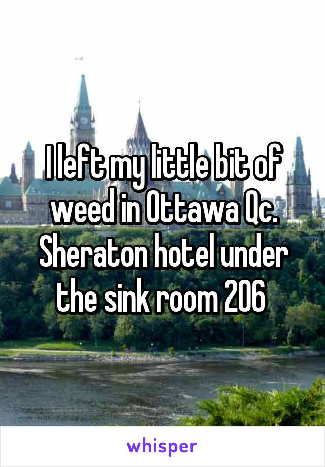 I left my little bit of weed in Ottawa Qc. Sheraton hotel under the sink room 206