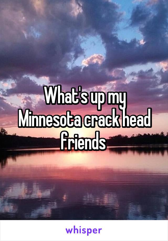 What's up my Minnesota crack head friends