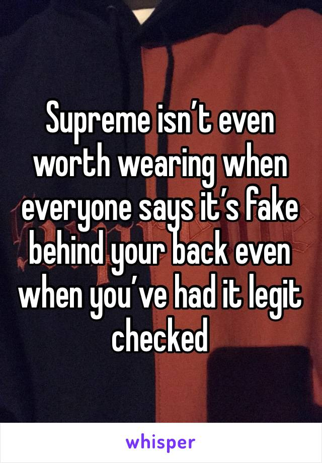 Supreme isn't even worth wearing when everyone says it's fake behind your back even when you've had it legit checked
