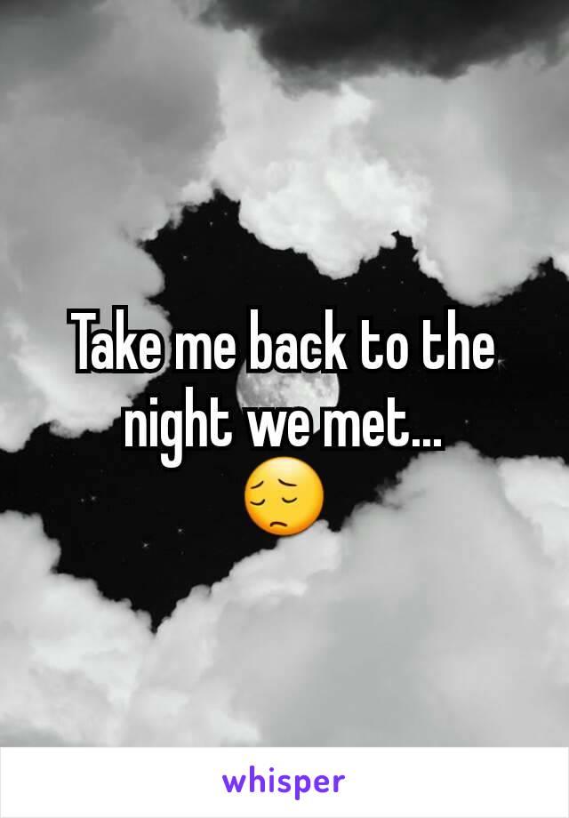 Take me back to the night we met... 😔