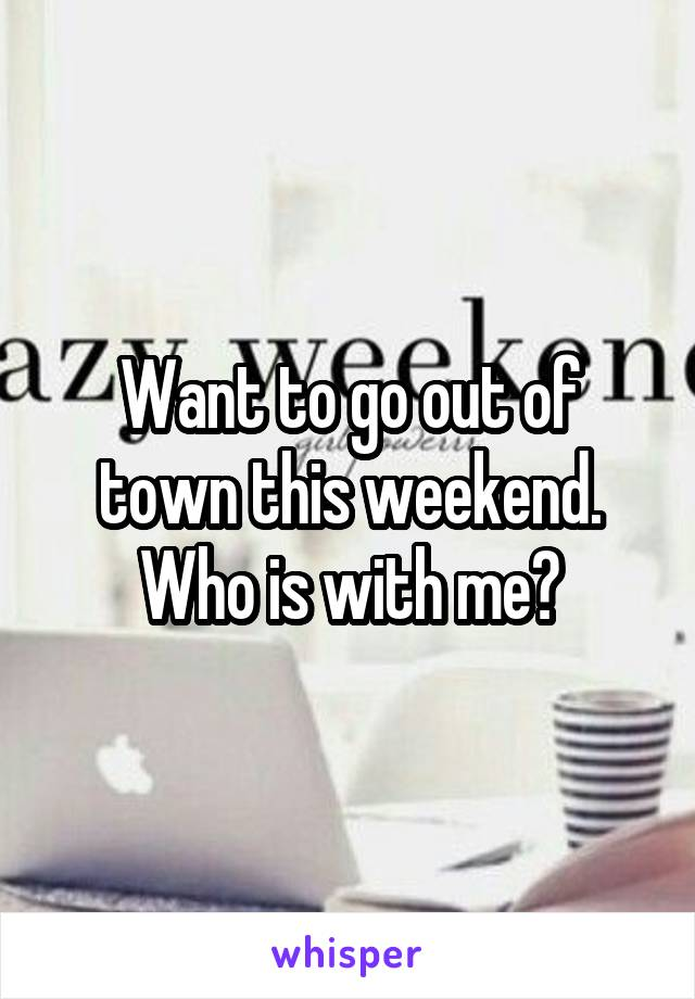 Want to go out of town this weekend. Who is with me?