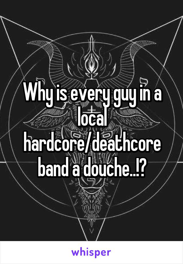 Why is every guy in a local hardcore/deathcore band a douche..!?