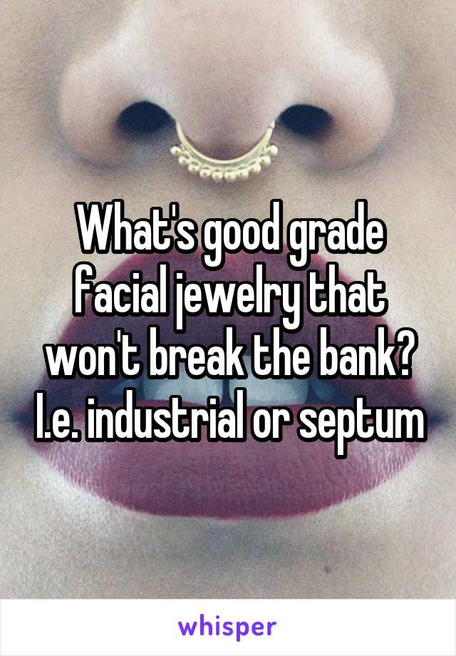 What's good grade facial jewelry that won't break the bank? I.e. industrial or septum