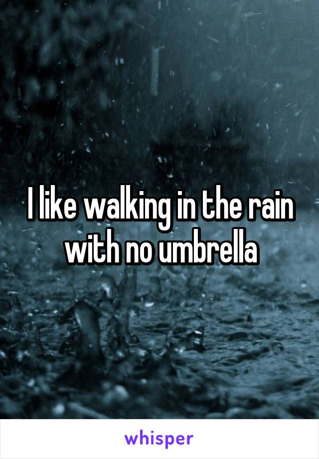 I like walking in the rain with no umbrella