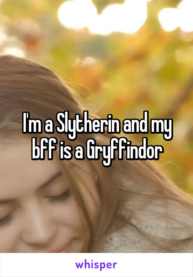 I'm a Slytherin and my bff is a Gryffindor