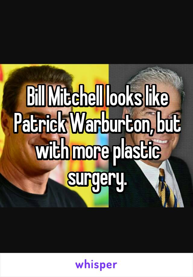 Bill Mitchell looks like Patrick Warburton, but with more plastic surgery.