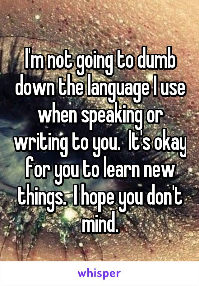 I'm not going to dumb down the language I use when speaking or writing to you.  It's okay for you to learn new things.  I hope you don't mind.