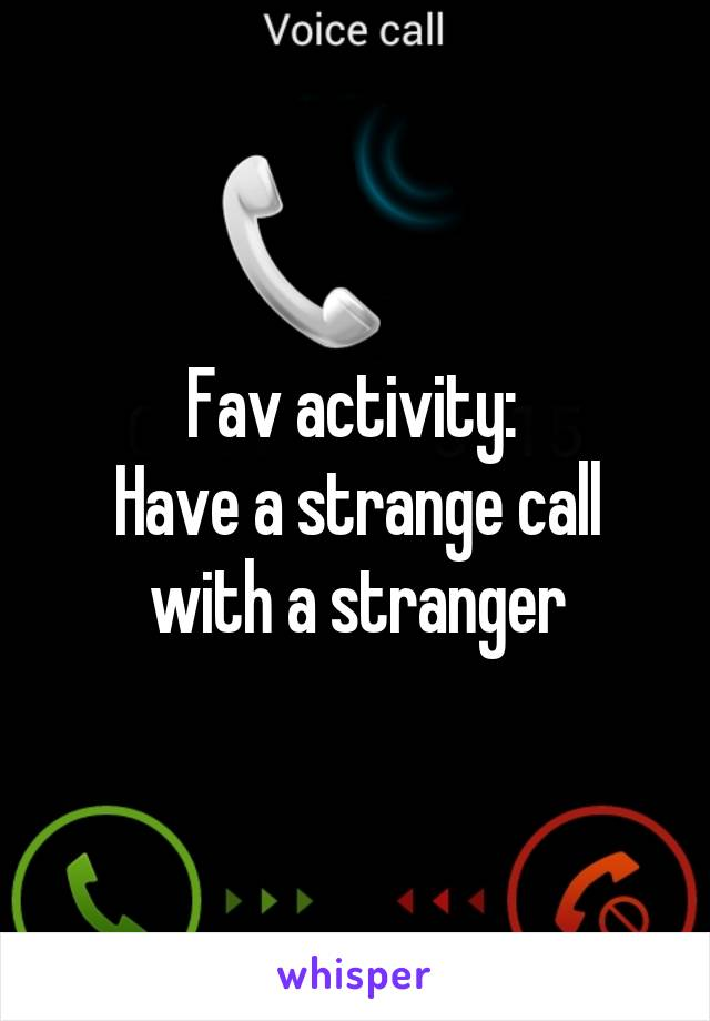Fav activity:  Have a strange call with a stranger