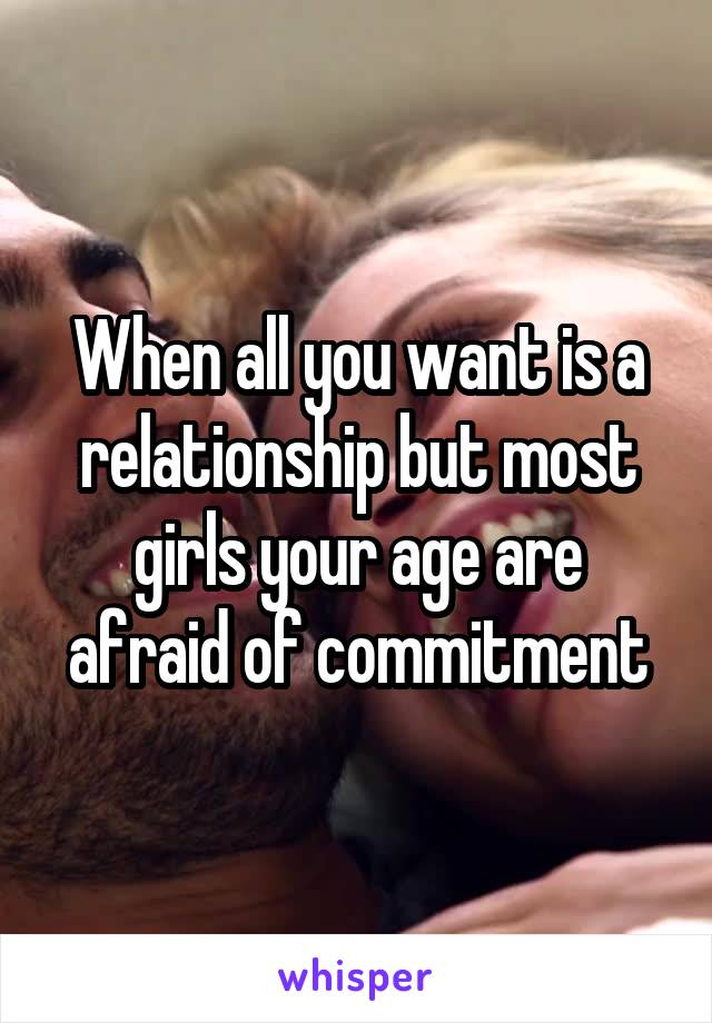 When all you want is a relationship but most girls your age are afraid of commitment