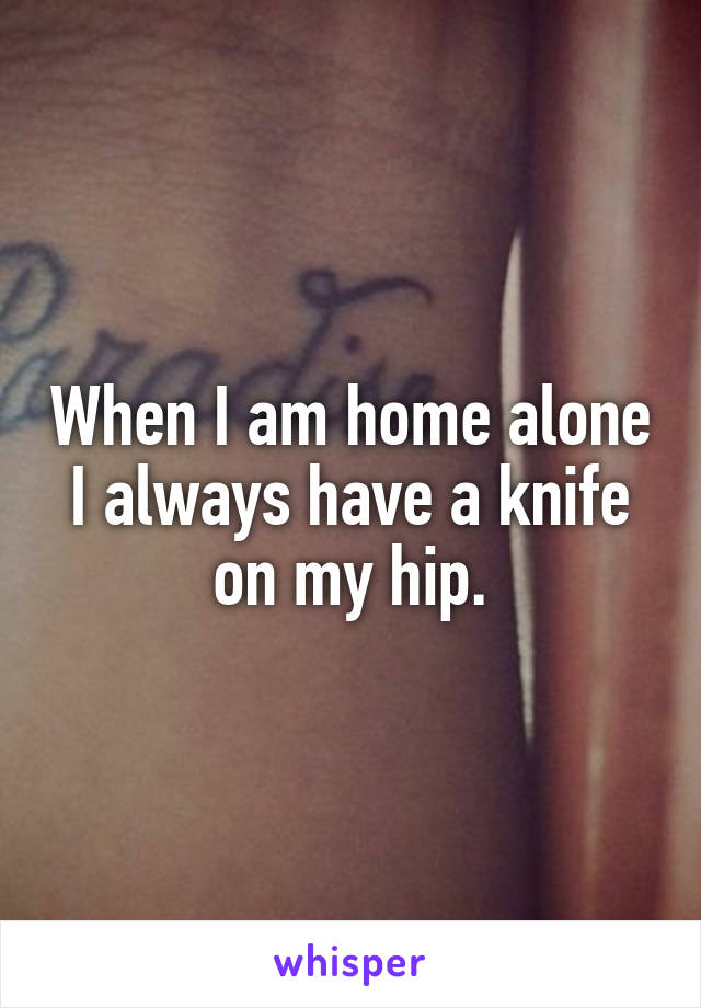 When I am home alone I always have a knife on my hip.
