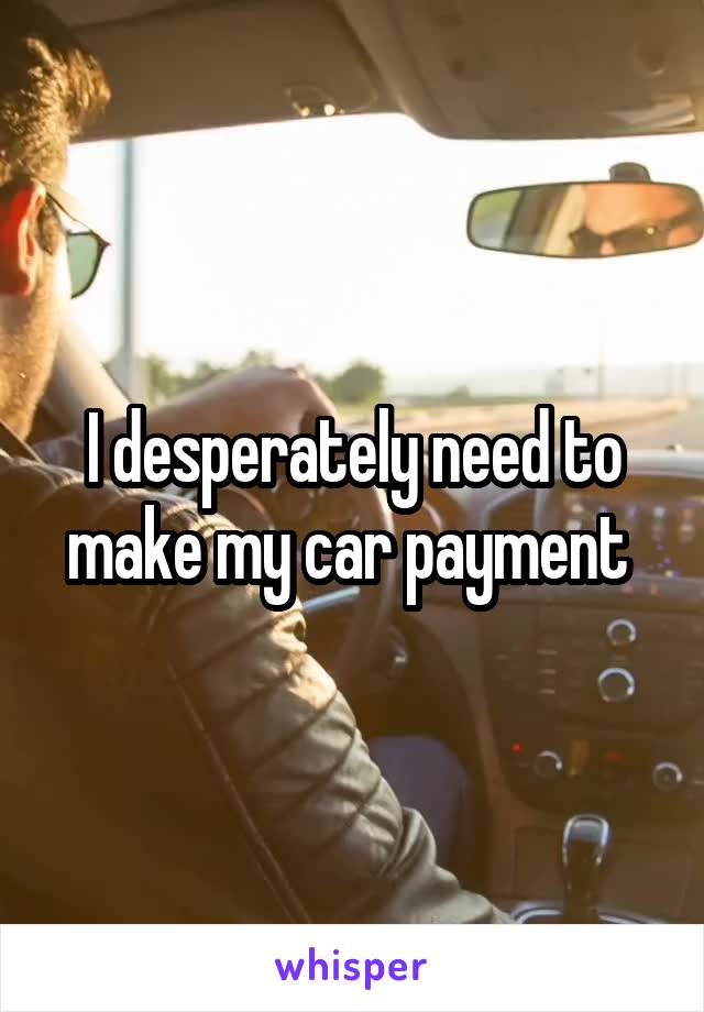 I desperately need to make my car payment
