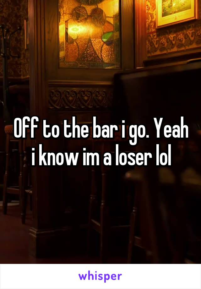 Off to the bar i go. Yeah i know im a loser lol