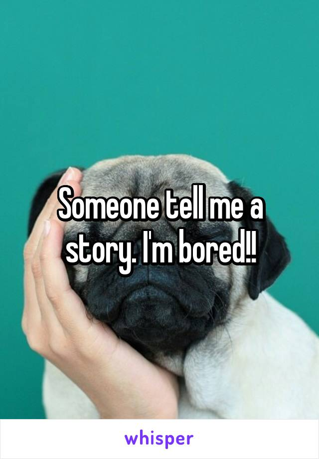Someone tell me a story. I'm bored!!