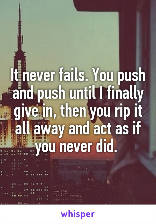 It never fails. You push and push until I finally give in, then you rip it all away and act as if you never did.
