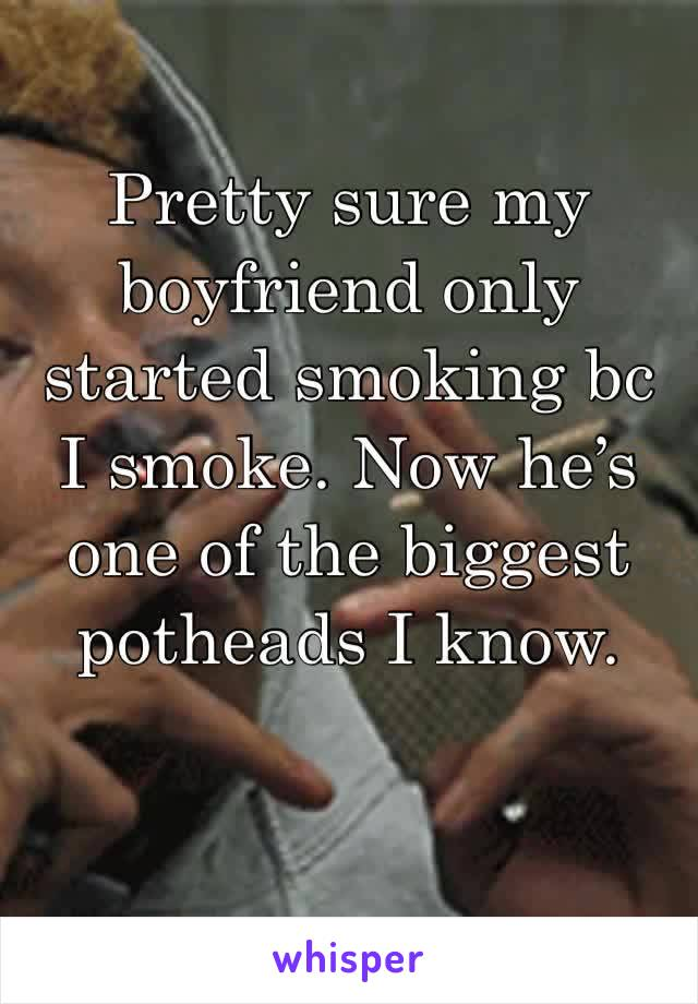 Pretty sure my boyfriend only started smoking bc I smoke. Now he's one of the biggest potheads I know.
