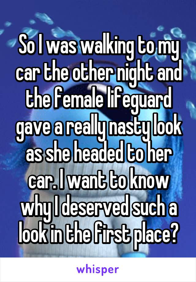 So I was walking to my car the other night and the female lifeguard gave a really nasty look as she headed to her car. I want to know why I deserved such a look in the first place?