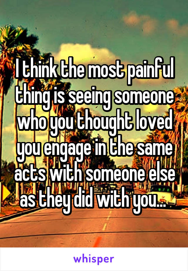 I think the most painful thing is seeing someone who you thought loved you engage in the same acts with someone else as they did with you...