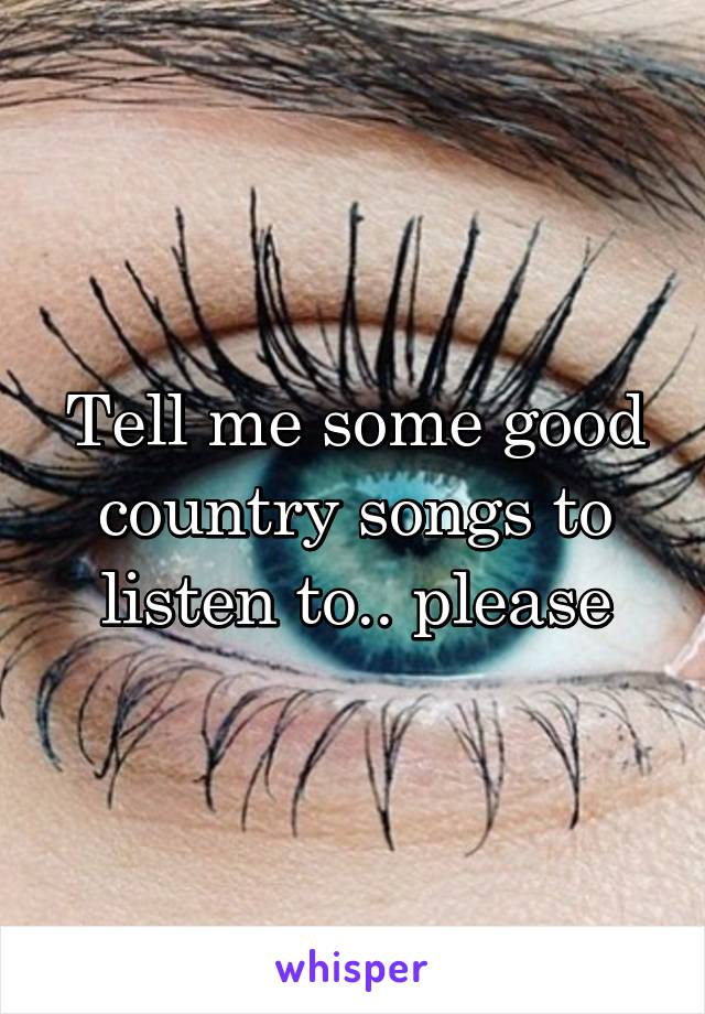 Tell me some good country songs to listen to.. please