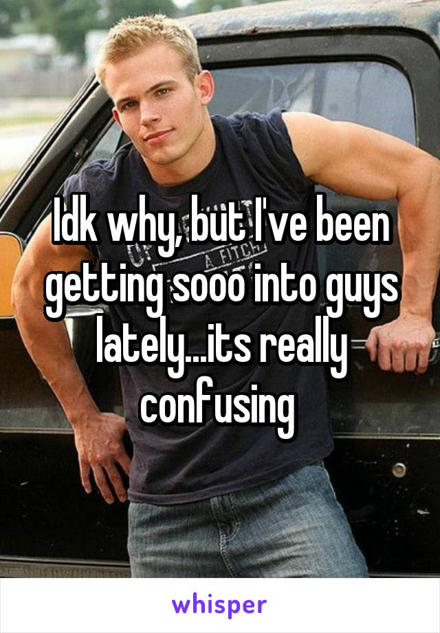Idk why, but I've been getting sooo into guys lately...its really confusing