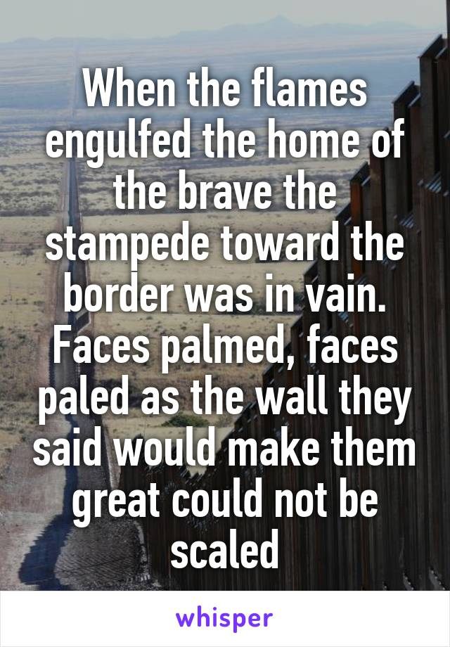 When the flames engulfed the home of the brave the stampede toward the border was in vain. Faces palmed, faces paled as the wall they said would make them great could not be scaled