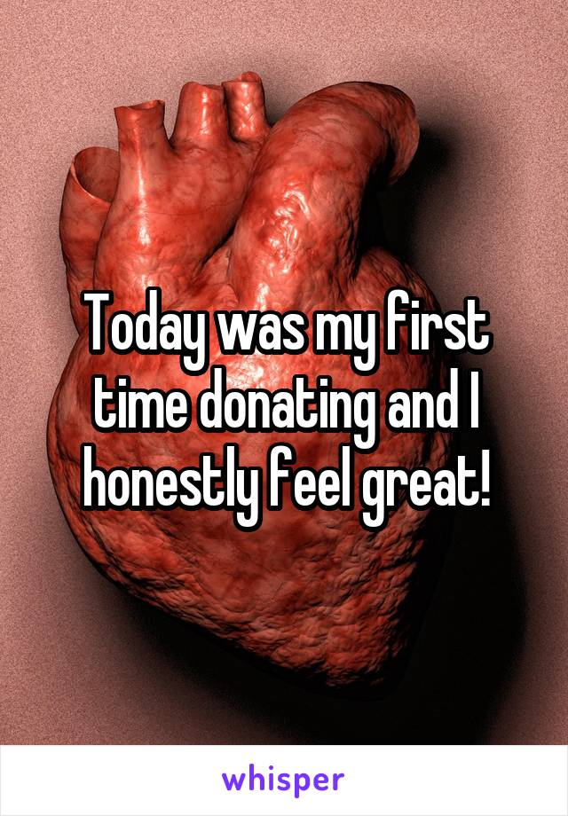 Today was my first time donating and I honestly feel great!