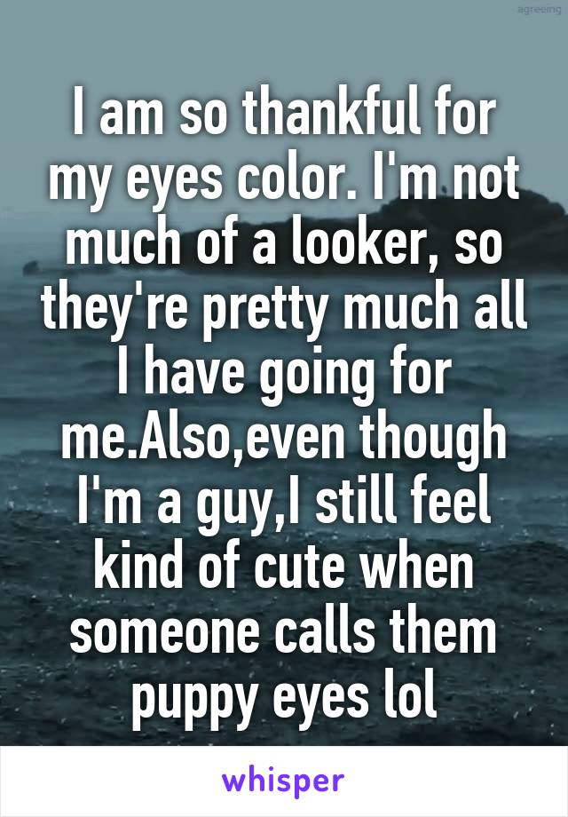 I am so thankful for my eyes color. I'm not much of a looker, so they're pretty much all I have going for me.Also,even though I'm a guy,I still feel kind of cute when someone calls them puppy eyes lol